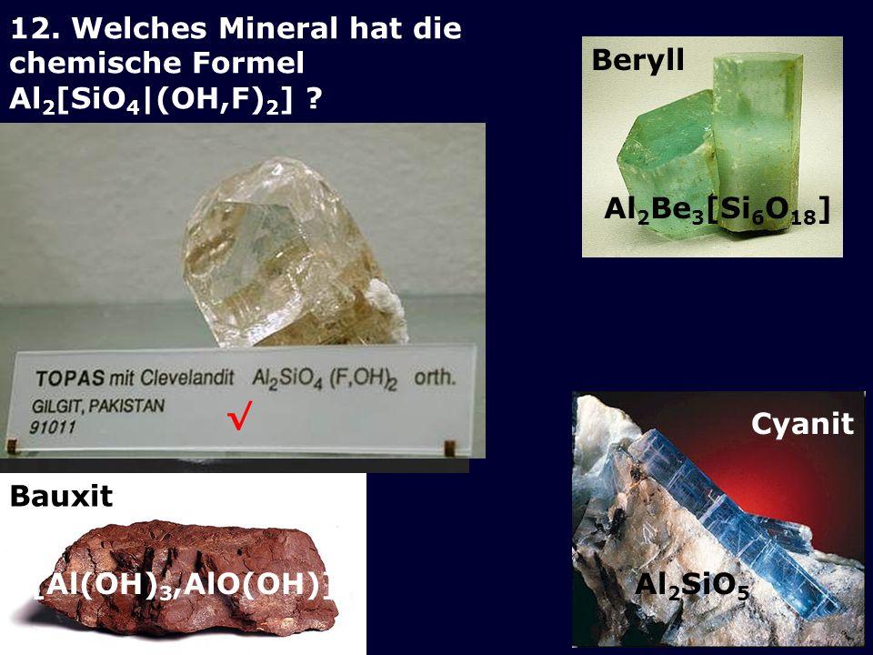 Cyanit Beryll Bauxit Al 2 Be 3 [Si 6 O 18 ] [Al(OH) 3,AlO(OH)]Al 2 SiO 5 12. Welches Mineral hat die chemische Formel Al 2 [SiO 4 |(OH,F) 2 ] ?