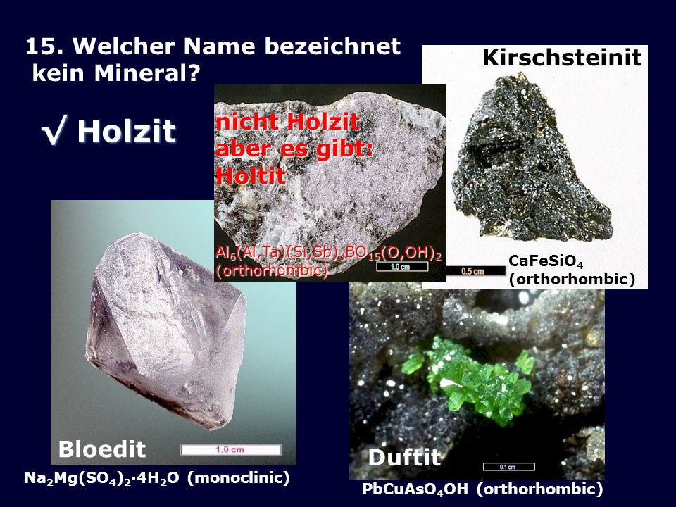 Duftit PbCuAsO 4 OH (orthorhombic) Kirschsteinit CaFeSiO 4 (orthorhombic) Bloedit Na 2 Mg(SO 4 ) 2 ·4H 2 O (monoclinic) 15.