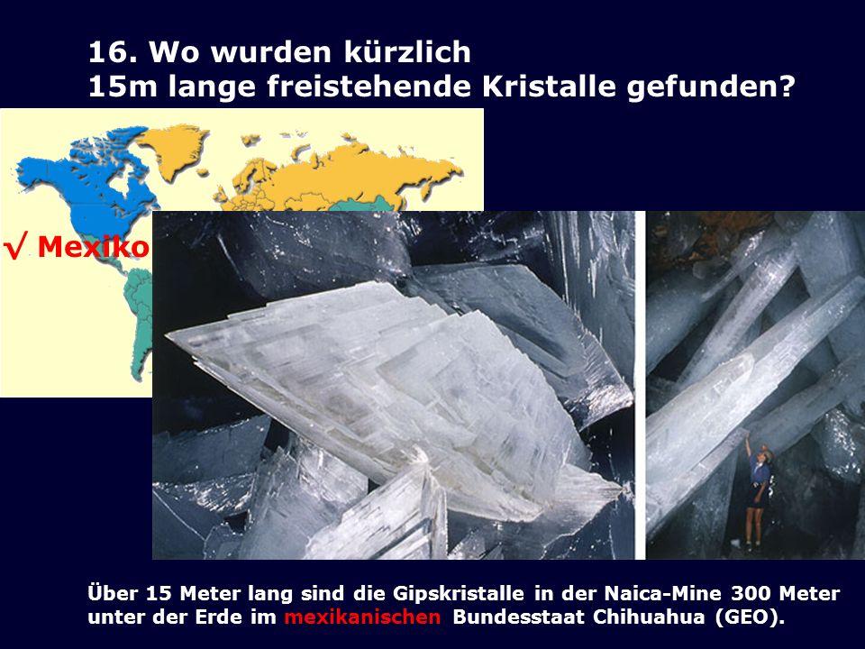 16. Wo wurden kürzlich 15m lange freistehende Kristalle gefunden? Mexiko Über 15 Meter lang sind die Gipskristalle in der Naica-Mine 300 Meter unter d