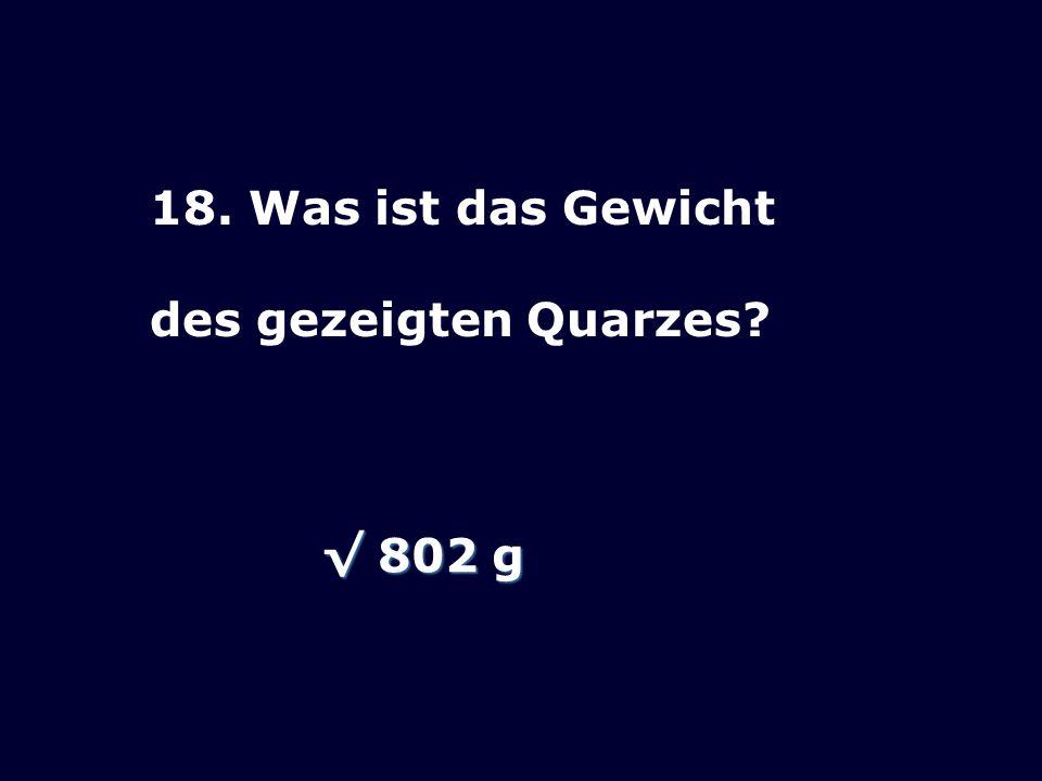18. Was ist das Gewicht des gezeigten Quarzes? 802 g 802 g
