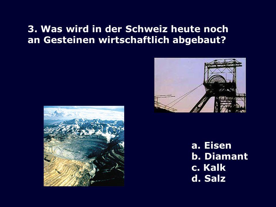 3. Was wird in der Schweiz heute noch an Gesteinen wirtschaftlich abgebaut? a. Eisen b. Diamant c. Kalk d. Salz