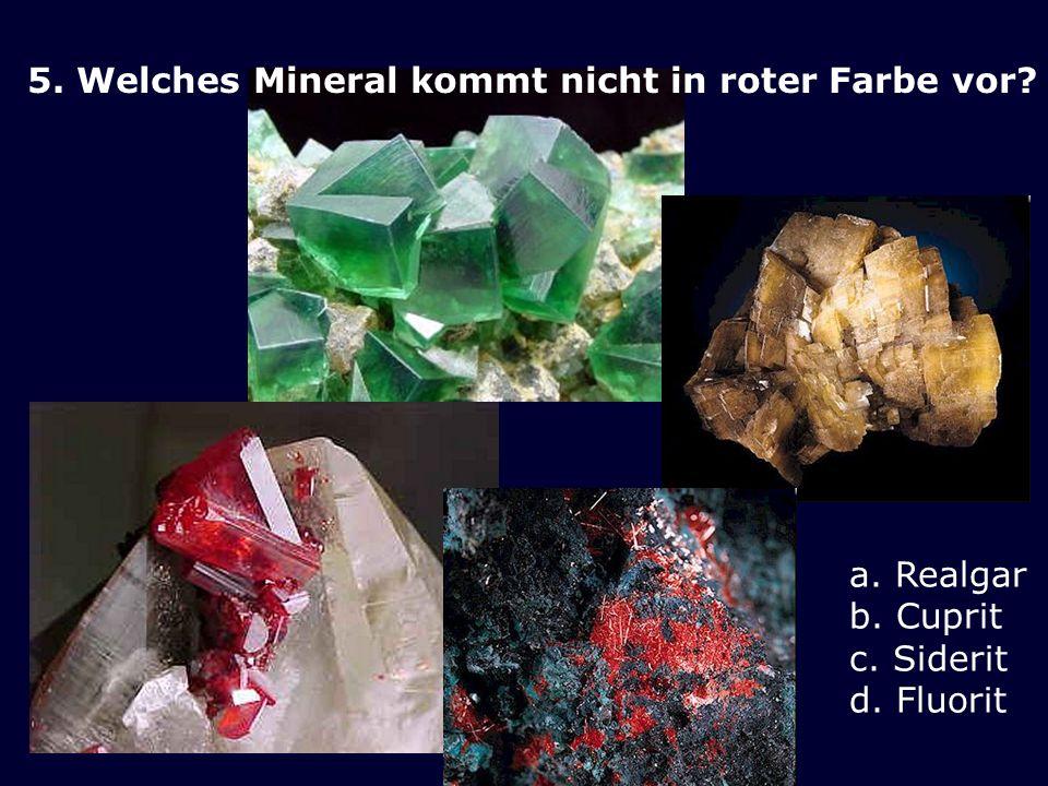 5. Welches Mineral kommt nicht in roter Farbe vor? a. Realgar b. Cuprit c. Siderit d. Fluorit