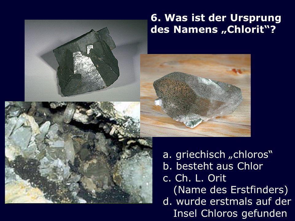 6. Was ist der Ursprung des Namens Chlorit? a. griechisch chloros b. besteht aus Chlor c. Ch. L. Orit (Name des Erstfinders) d. wurde erstmals auf der