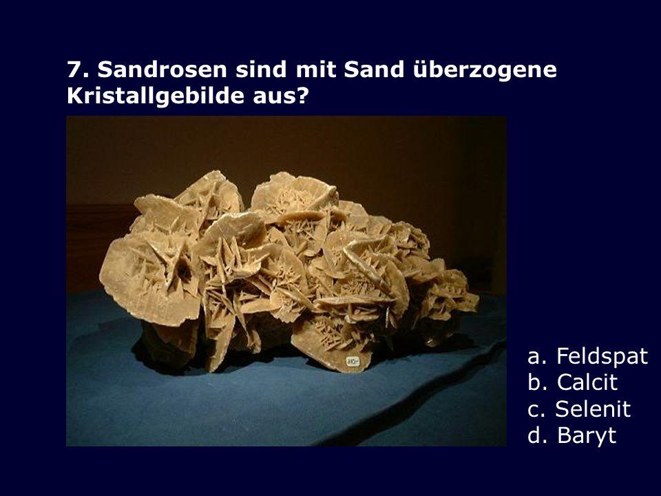 7. Sandrosen sind mit Sand überzogene Kristallgebilde aus? a. Feldspat b. Calcit c. Selenit d. Baryt