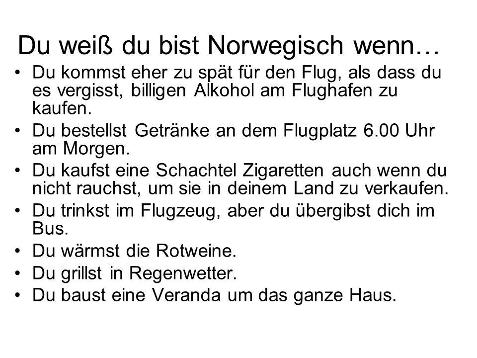 Du weiß du bist Norwegisch wenn… Du kommst eher zu spät für den Flug, als dass du es vergisst, billigen Alkohol am Flughafen zu kaufen. Du bestellst G