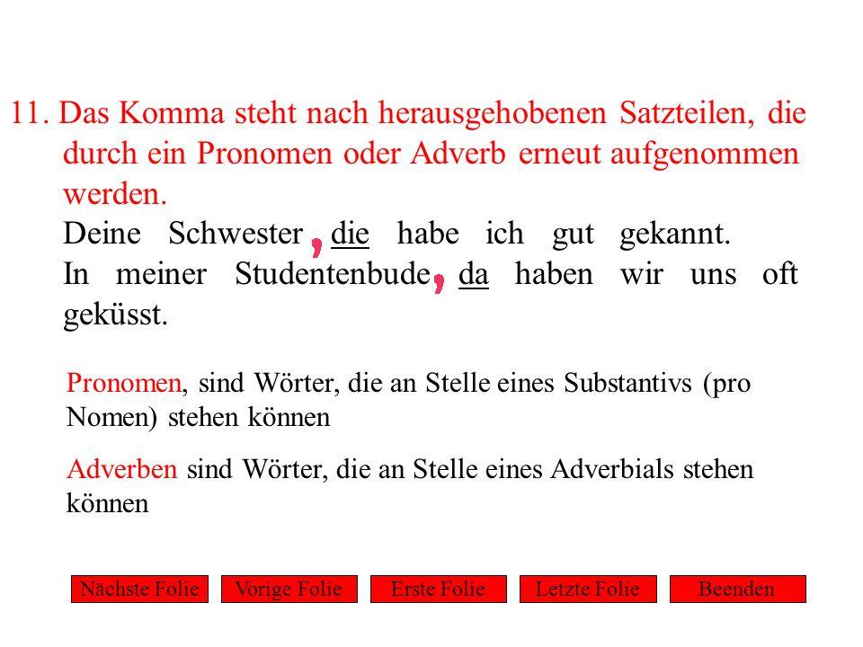 11. Das Komma steht nach herausgehobenen Satzteilen, die durch ein Pronomen oder Adverb erneut aufgenommen werden. Deine Schwester die habe ich gut ge