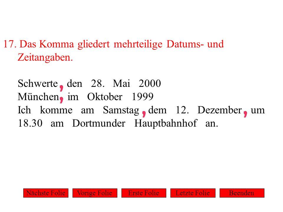 17. Das Komma gliedert mehrteilige Datums- und Zeitangaben. Schwerte den 28. Mai 2000 München im Oktober 1999 Ich komme am Samstag dem 12. Dezember um