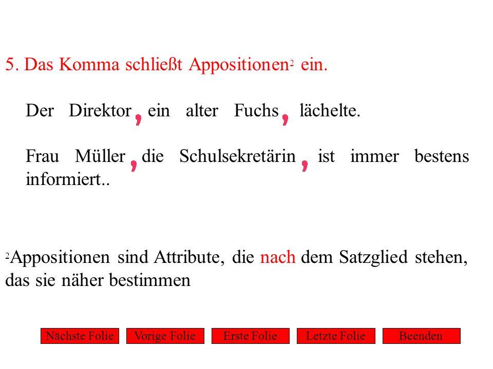 5. Das Komma schließt Appositionen 2 ein. Der Direktor ein alter Fuchs lächelte. Frau Müller die Schulsekretärin ist immer bestens informiert.. 2 Appo