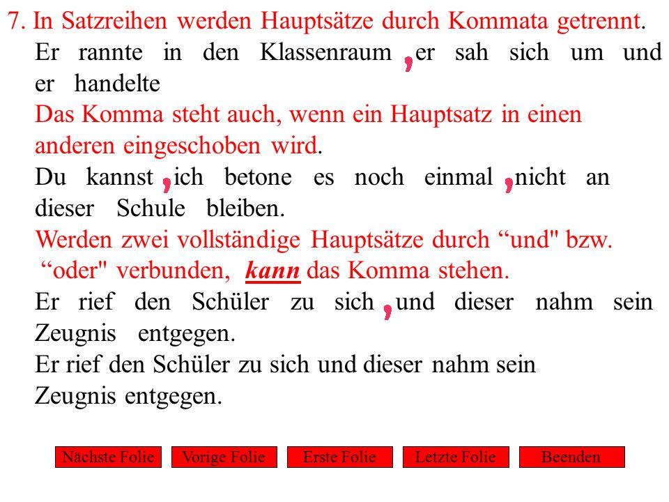 7. In Satzreihen werden Hauptsätze durch Kommata getrennt. Er rannte in den Klassenraum er sah sich um und er handelte Das Komma steht auch, wenn ein