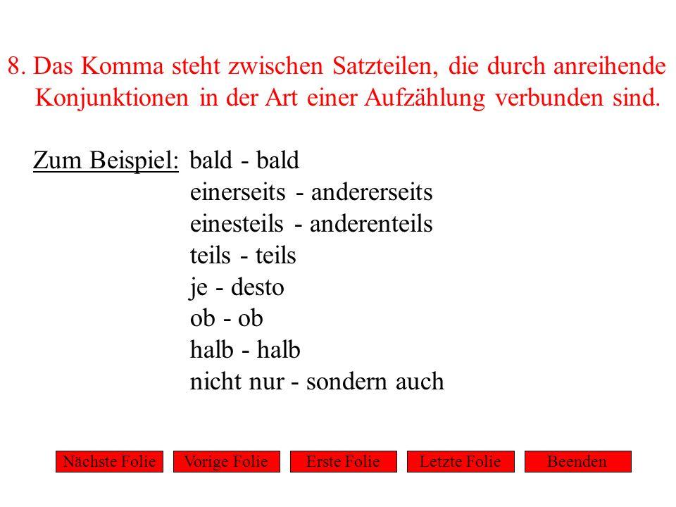 8. Das Komma steht zwischen Satzteilen, die durch anreihende Konjunktionen in der Art einer Aufzählung verbunden sind. Zum Beispiel: bald - bald einer