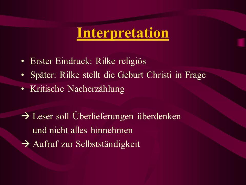 Interpretation Erster Eindruck: Rilke religiös Später: Rilke stellt die Geburt Christi in Frage Kritische Nacherzählung Leser soll Überlieferungen übe