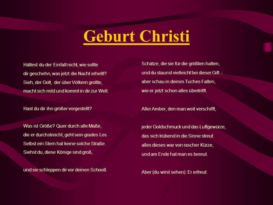 Geburt Christi Hättest du der Einfalt nicht, wie sollte dir geschehn, was jetzt die Nacht erhellt? Sieh, der Gott, der über Völkern grollte, macht sic