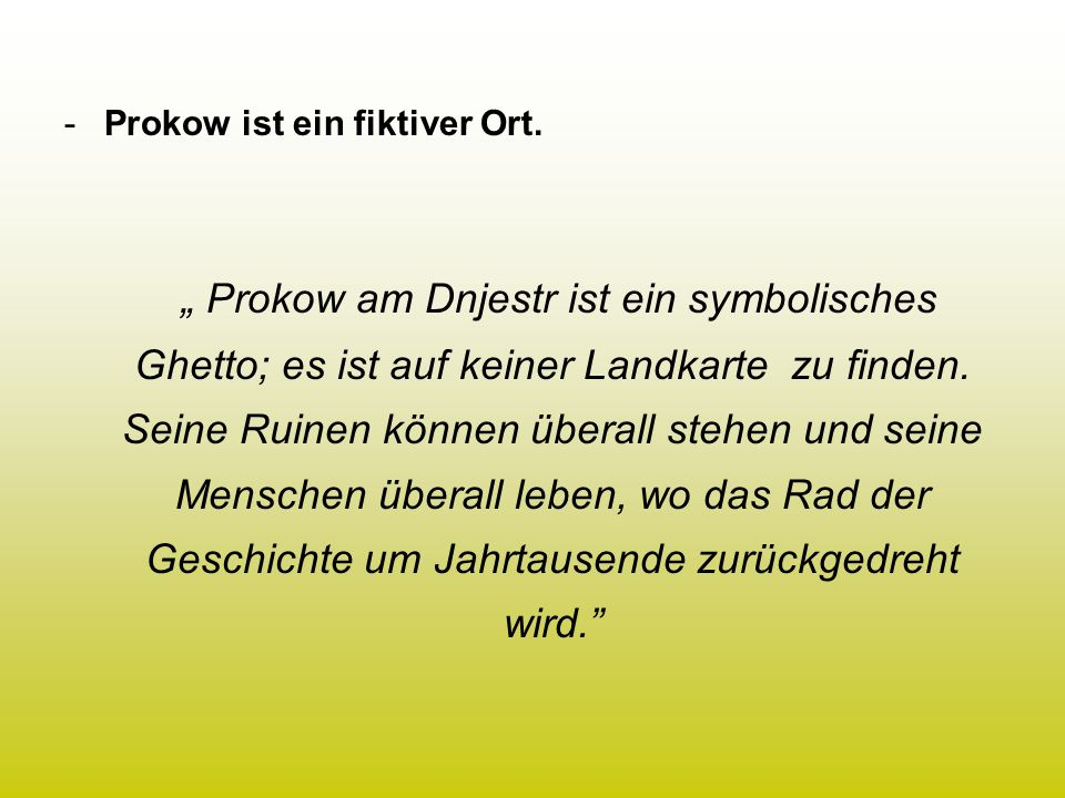 -Prokow ist ein fiktiver Ort. Prokow am Dnjestr ist ein symbolisches Ghetto; es ist auf keiner Landkarte zu finden. Seine Ruinen können überall stehen