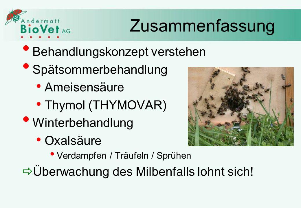 Zusammenfassung Behandlungskonzept verstehen Spätsommerbehandlung Ameisensäure Thymol (THYMOVAR) Winterbehandlung Oxalsäure Verdampfen / Träufeln / Sprühen Überwachung des Milbenfalls lohnt sich!