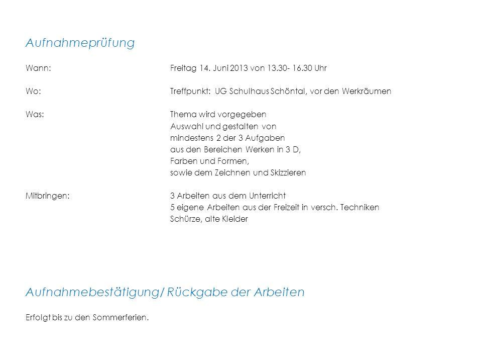 Aufnahmeprüfung Wann:Freitag 14. Juni 2013 von 13.30- 16.30 Uhr Wo: Treffpunkt: UG Schulhaus Schöntal, vor den Werkräumen Was: Thema wird vorgegeben A