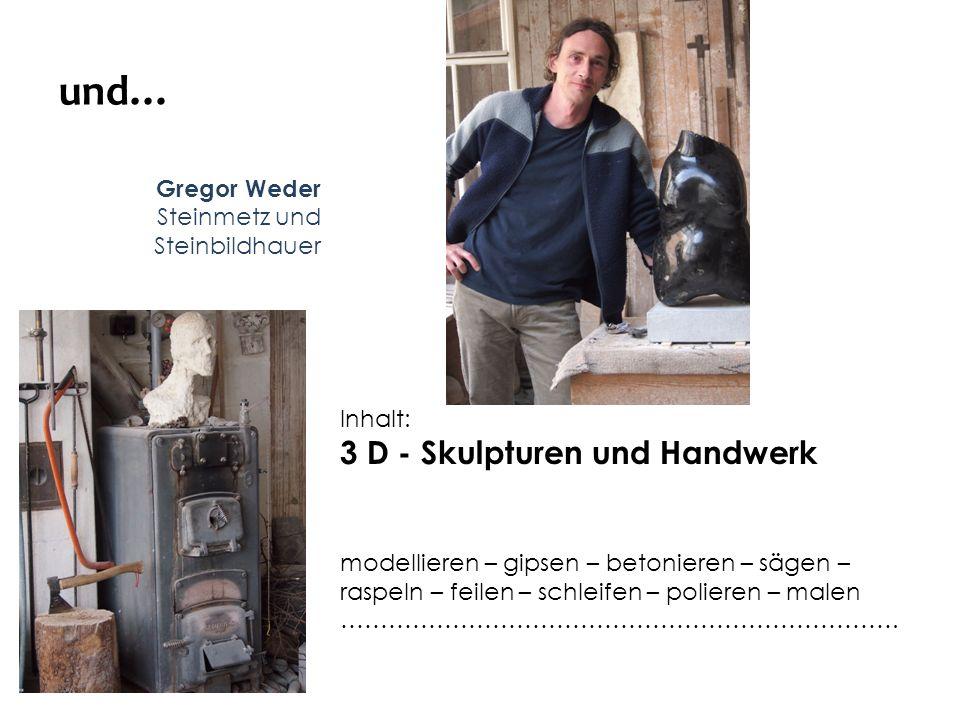und… Gregor Weder Steinmetz und Steinbildhauer Inhalt: 3 D - Skulpturen und Handwerk modellieren – gipsen – betonieren – sägen – raspeln – feilen – sc