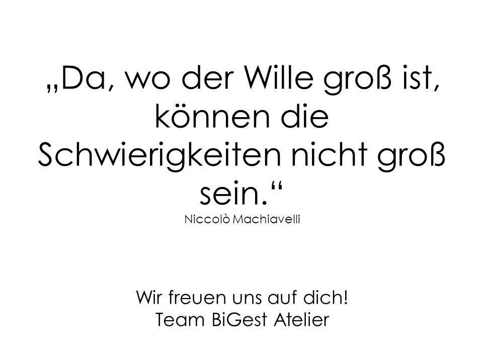 Da, wo der Wille groß ist, können die Schwierigkeiten nicht groß sein. Niccolò Machiavelli Wir freuen uns auf dich! Team BiGest Atelier