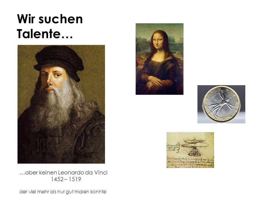 Wir suchen Talente… …aber keinen Leonardo da Vinci 1452 – 1519 der viel mehr als nur gut malen konnte