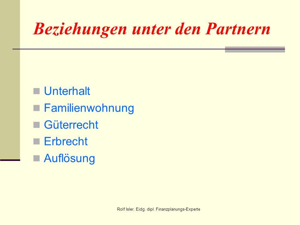 Beziehungen unter den Partnern Unterhalt Familienwohnung Güterrecht Erbrecht Auflösung Rolf Isler, Eidg. dipl. Finanzplanungs-Experte