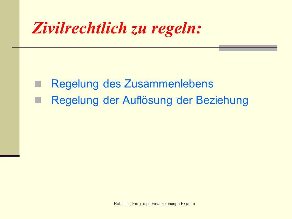Zivilrechtlich zu regeln: Regelung des Zusammenlebens Regelung der Auflösung der Beziehung Rolf Isler, Eidg. dipl. Finanzplanungs-Experte