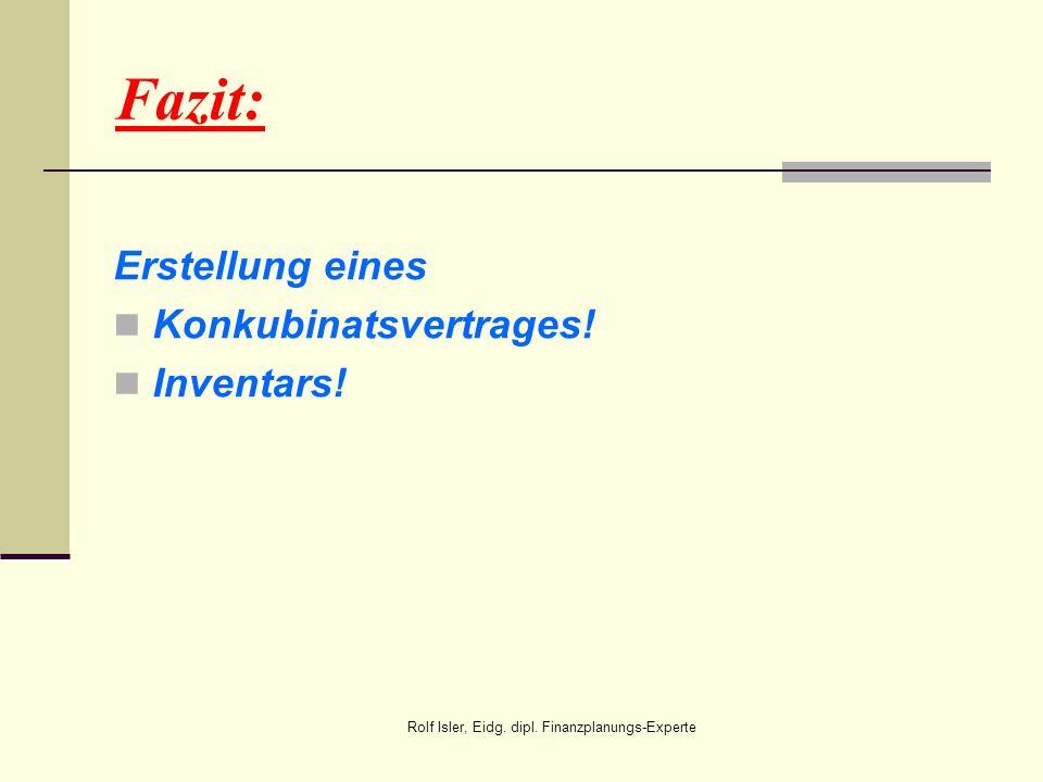 Fazit: Erstellung eines Konkubinatsvertrages! Inventars! Rolf Isler, Eidg. dipl. Finanzplanungs-Experte