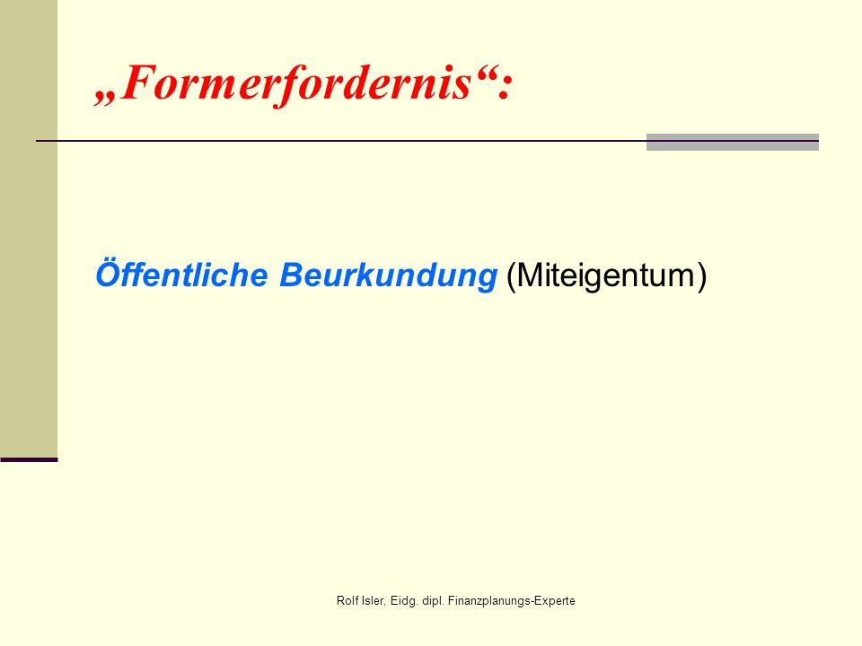 Formerfordernis: Öffentliche Beurkundung (Miteigentum) Rolf Isler, Eidg. dipl. Finanzplanungs-Experte