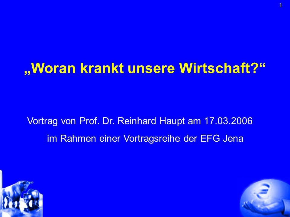 1 Woran krankt unsere Wirtschaft? Vortrag von Prof. Dr. Reinhard Haupt am 17.03.2006 im Rahmen einer Vortragsreihe der EFG Jena