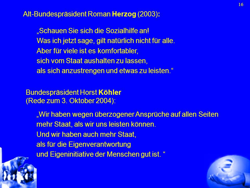16 Alt-Bundespräsident Roman Herzog (2003): Schauen Sie sich die Sozialhilfe an! Was ich jetzt sage, gilt natürlich nicht für alle. Aber für viele ist