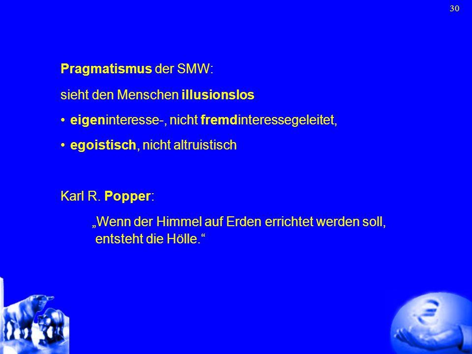 30 Pragmatismus der SMW: sieht den Menschen illusionslos eigeninteresse-, nicht fremdinteressegeleitet, egoistisch, nicht altruistisch Karl R. Popper: