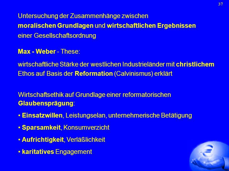 37 Untersuchung der Zusammenhänge zwischen moralischen Grundlagen und wirtschaftlichen Ergebnissen einer Gesellschaftsordnung Max - Weber - These: wir