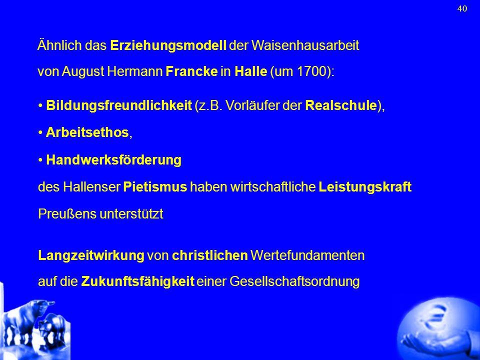 40 Ähnlich das Erziehungsmodell der Waisenhausarbeit von August Hermann Francke in Halle (um 1700): Bildungsfreundlichkeit (z.B. Vorläufer der Realsch