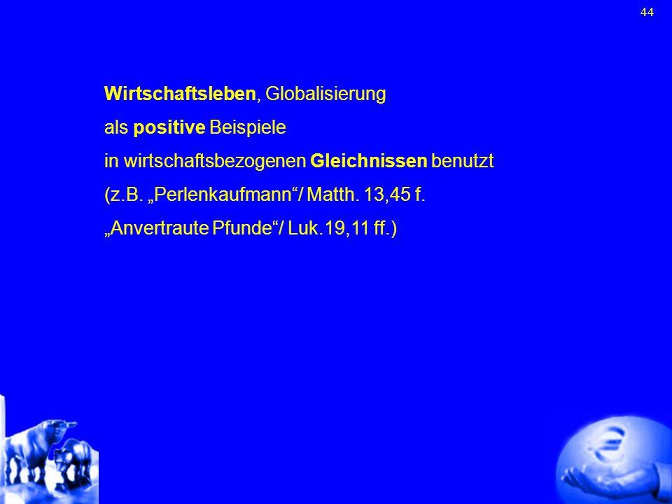 44 Wirtschaftsleben, Globalisierung als positive Beispiele in wirtschaftsbezogenen Gleichnissen benutzt (z.B. Perlenkaufmann/ Matth. 13,45 f. Anvertra