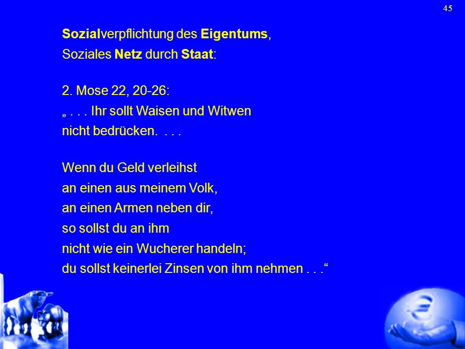 45 Sozialverpflichtung des Eigentums, Soziales Netz durch Staat: 2. Mose 22, 20-26:... Ihr sollt Waisen und Witwen nicht bedrücken.... Wenn du Geld ve