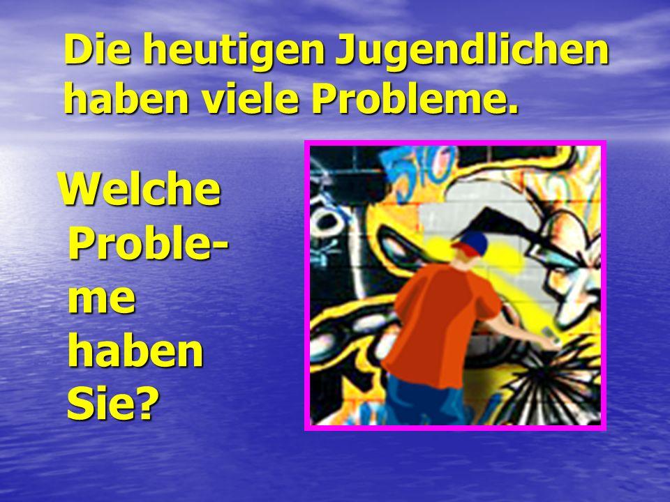 Die heutigen Jugendlichen haben viele Probleme. Welche Proble- me haben Sie.