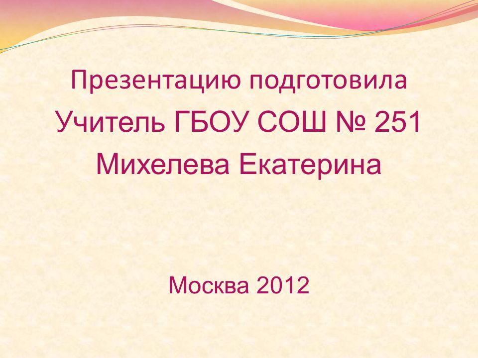 Презентацию подготовила Учитель ГБОУ СОШ 251 Михелева Екатерина Москва 2012