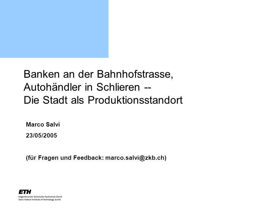 Banken an der Bahnhofstrasse, Autohändler in Schlieren -- Die Stadt als Produktionsstandort Marco Salvi 23/05/2005 (für Fragen und Feedback: marco.sal