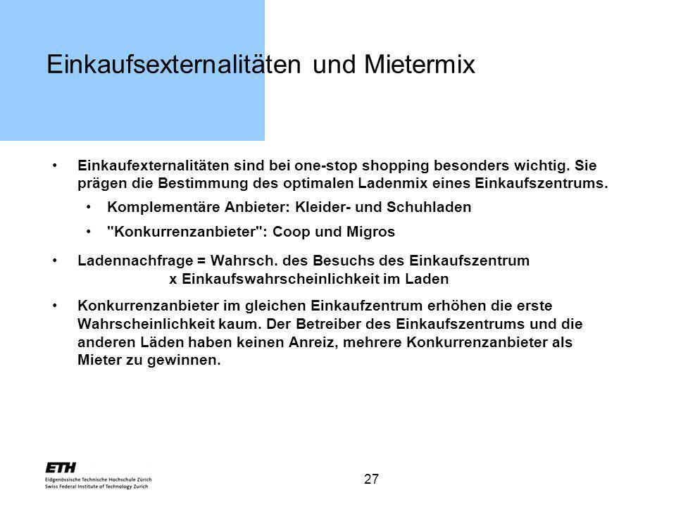 27 Einkaufsexternalitäten und Mietermix Einkaufexternalitäten sind bei one-stop shopping besonders wichtig. Sie prägen die Bestimmung des optimalen La