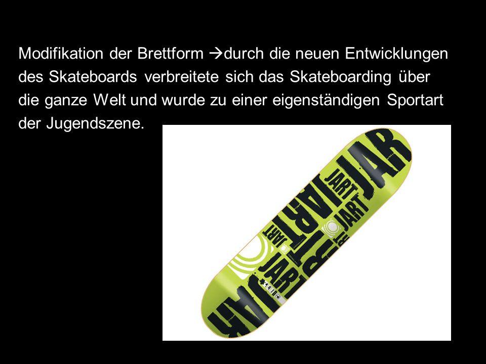 Modifikation der Brettform durch die neuen Entwicklungen des Skateboards verbreitete sich das Skateboarding über die ganze Welt und wurde zu einer eig