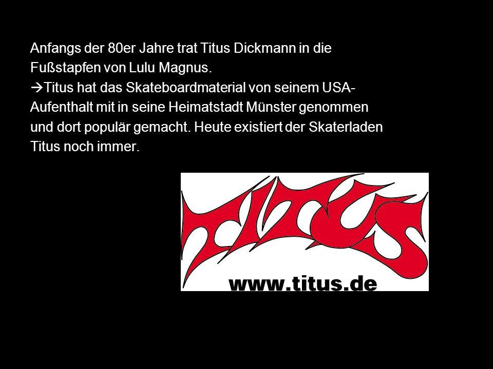 Anfangs der 80er Jahre trat Titus Dickmann in die Fußstapfen von Lulu Magnus. Titus hat das Skateboardmaterial von seinem USA- Aufenthalt mit in seine
