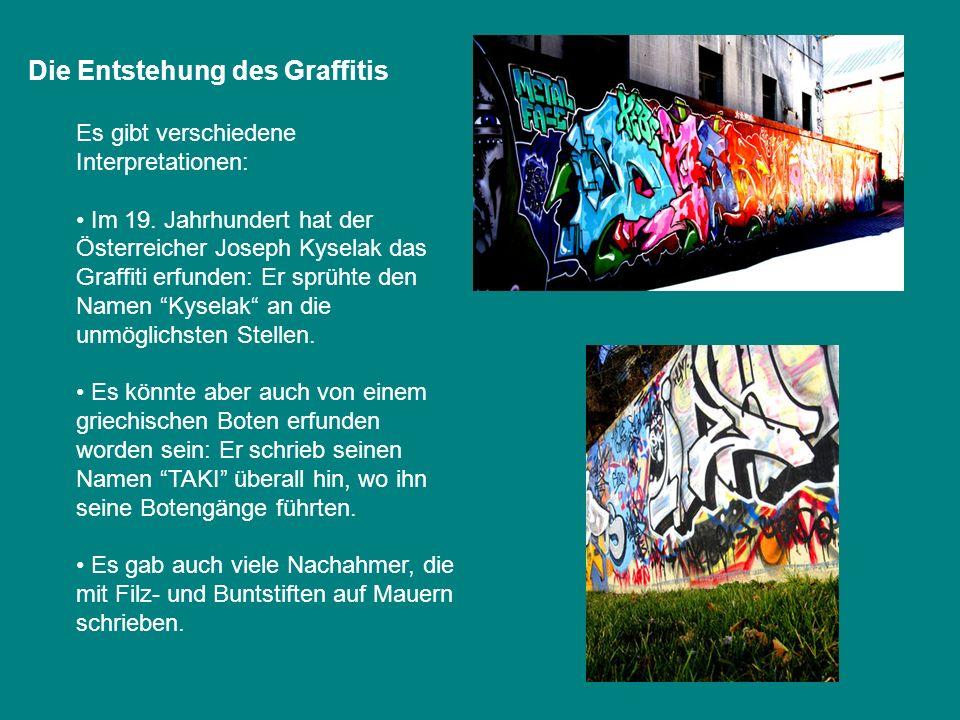 Die Entstehung des Graffitis Es gibt verschiedene Interpretationen: Im 19. Jahrhundert hat der Österreicher Joseph Kyselak das Graffiti erfunden: Er s