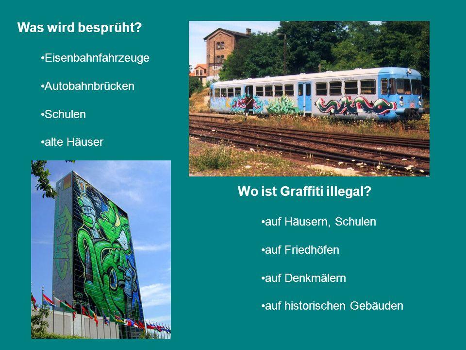 Was wird besprüht? Eisenbahnfahrzeuge Autobahnbrücken Schulen alte Häuser Wo ist Graffiti illegal? auf Häusern, Schulen auf Friedhöfen auf Denkmälern