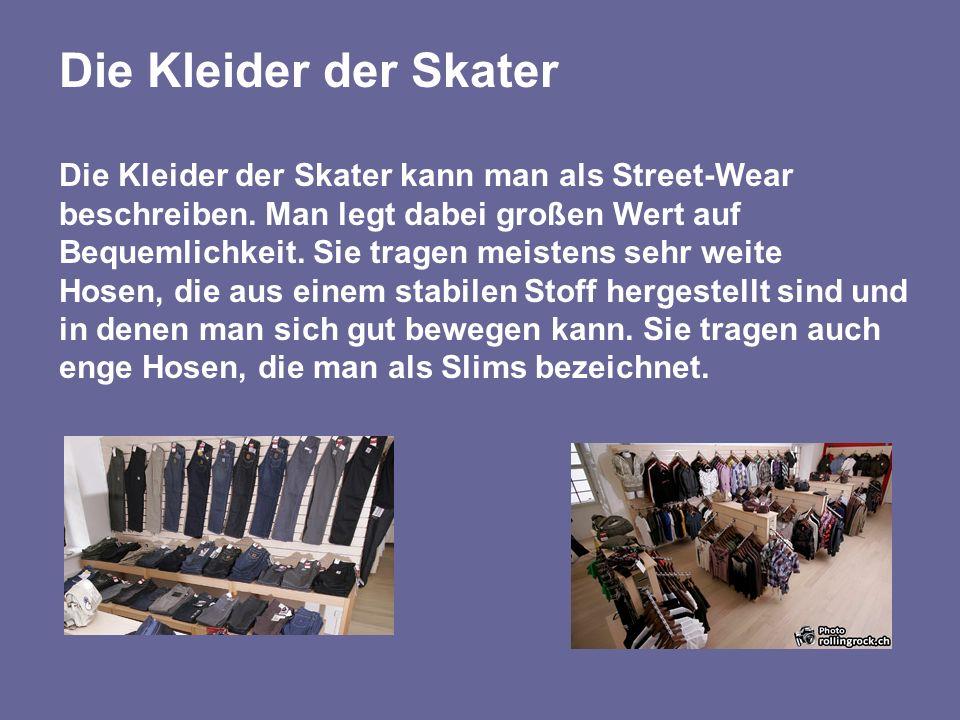 Die Kleider der Skater Die Kleider der Skater kann man als Street-Wear beschreiben. Man legt dabei großen Wert auf Bequemlichkeit. Sie tragen meistens