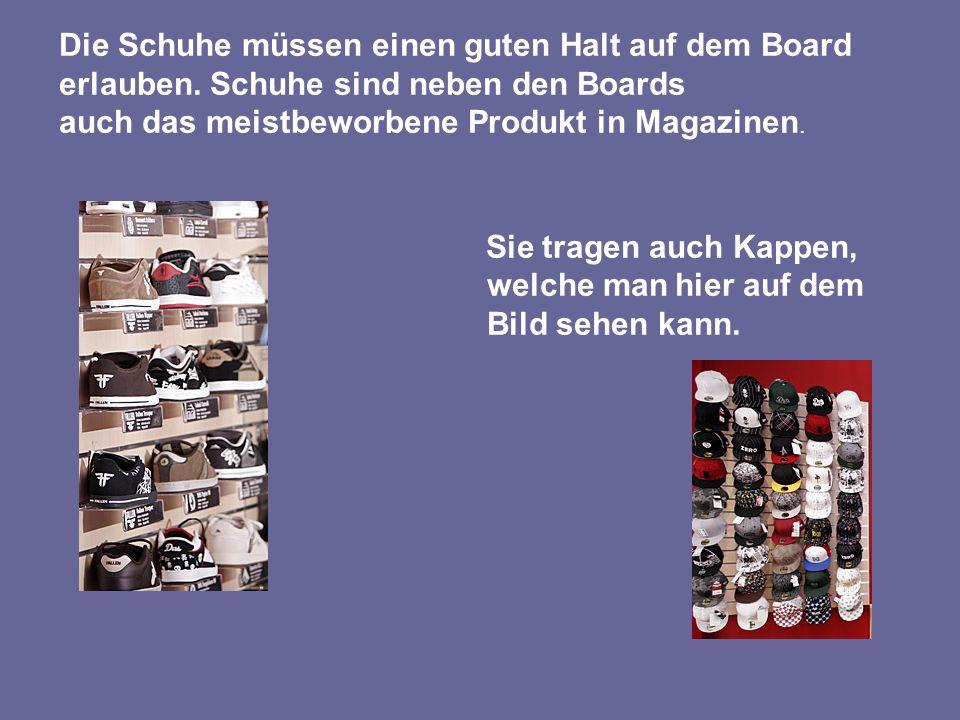 Die Schuhe müssen einen guten Halt auf dem Board erlauben. Schuhe sind neben den Boards auch das meistbeworbene Produkt in Magazinen. Sie tragen auch