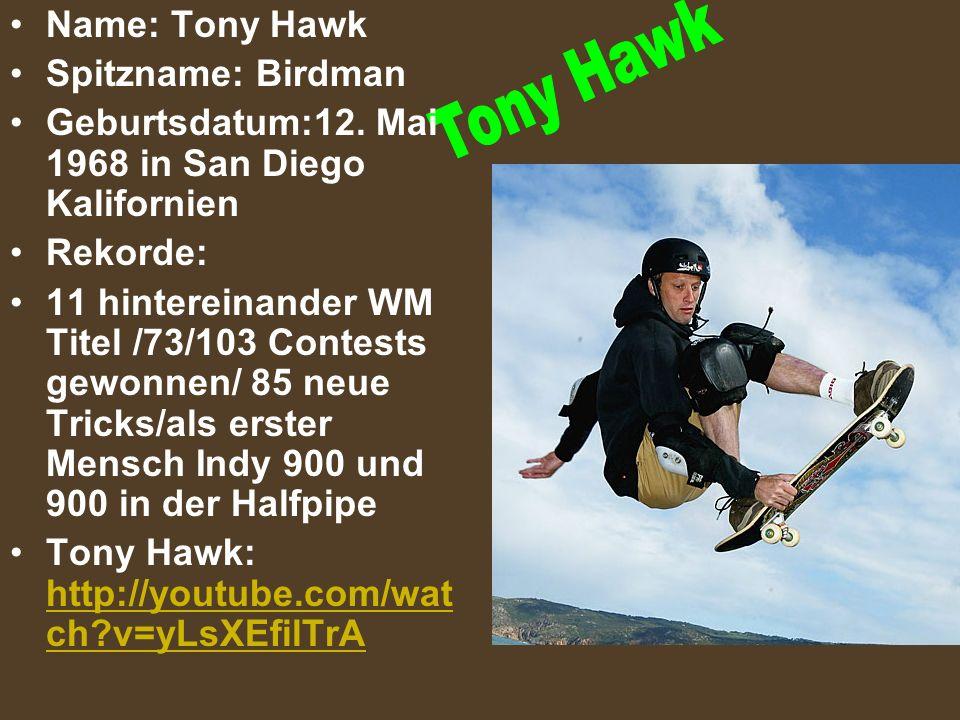 Name: Tony Hawk Spitzname: Birdman Geburtsdatum:12. Mai 1968 in San Diego Kalifornien Rekorde: 11 hintereinander WM Titel /73/103 Contests gewonnen/ 8