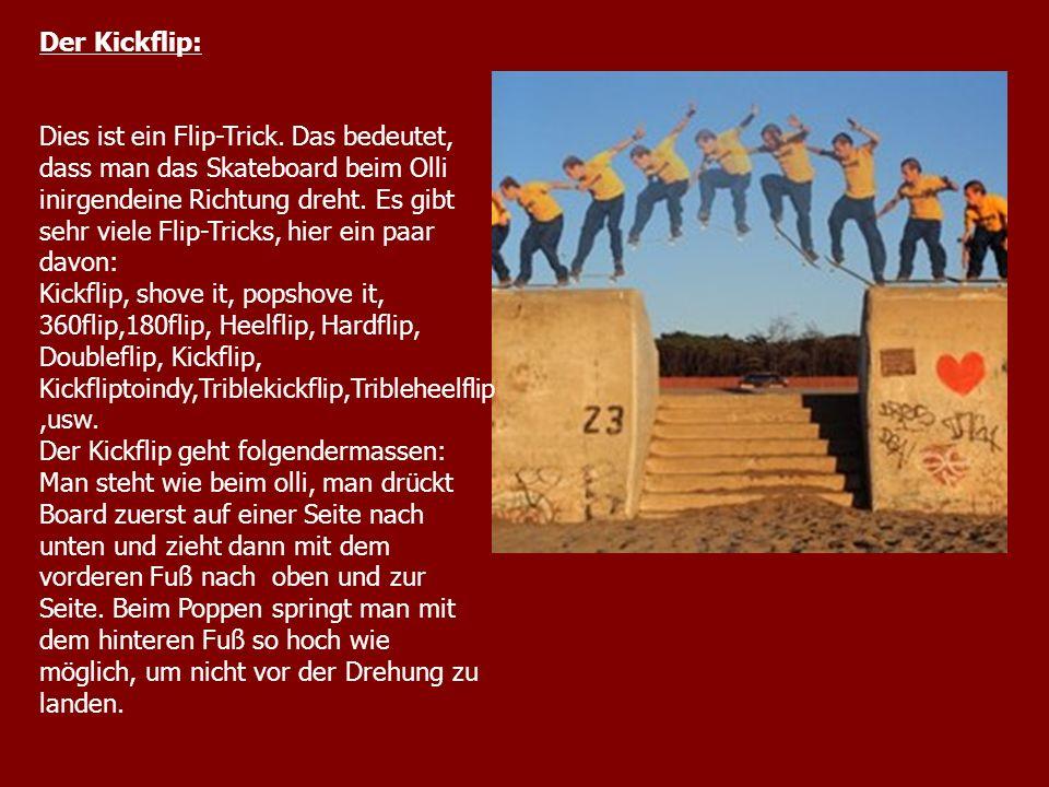 Der Kickflip: Dies ist ein Flip-Trick. Das bedeutet, dass man das Skateboard beim Olli inirgendeine Richtung dreht. Es gibt sehr viele Flip-Tricks, hi
