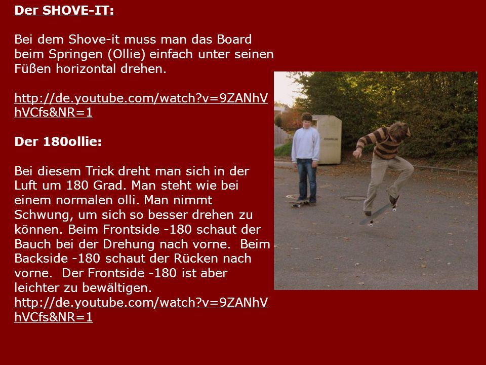 Der SHOVE-IT: Bei dem Shove-it muss man das Board beim Springen (Ollie) einfach unter seinen Füßen horizontal drehen. http://de.youtube.com/watch?v=9Z