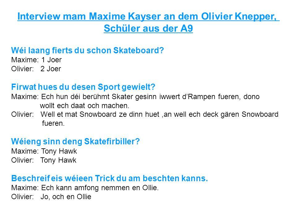 Interview mam Maxime Kayser an dem Olivier Knepper, Schüler aus der A9 Wéi laang fierts du schon Skateboard? Maxime: 1 Joer Olivier: 2 Joer Firwat hue