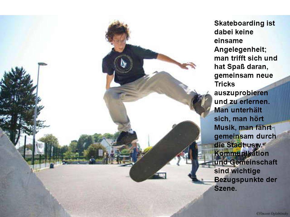 Skateboarding ist dabei keine einsame Angelegenheit; man trifft sich und hat Spaß daran, gemeinsam neue Tricks auszuprobieren und zu erlernen. Man unt
