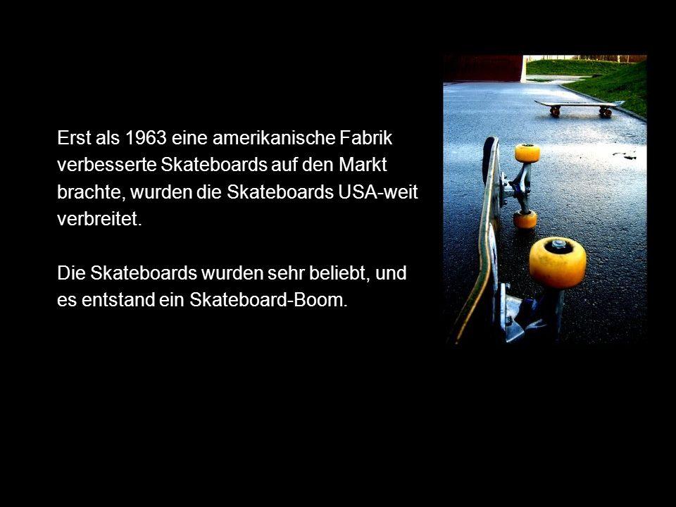 Erst als 1963 eine amerikanische Fabrik verbesserte Skateboards auf den Markt brachte, wurden die Skateboards USA-weit verbreitet. Die Skateboards wur