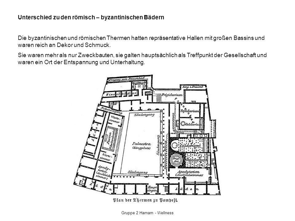 Gruppe 2 Hamam - Wellness Unterschied zu den römisch – byzantinischen Bädern Die byzantinischen und römischen Thermen hatten repräsentative Hallen mit großen Bassins und waren reich an Dekor und Schmuck.
